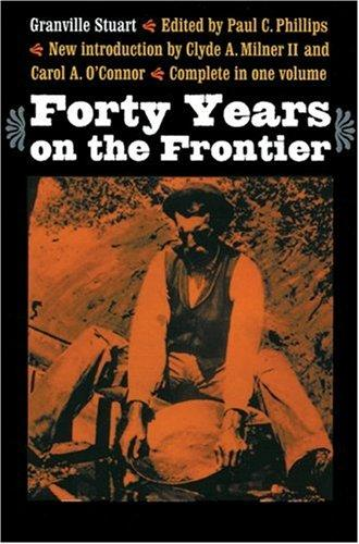 Forty years on the frontier as seen in the journals and reminiscences of Granville Stuart, gold-miner, trader, merchant, rancher and politician