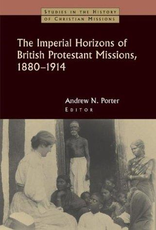 The Imperial Horizons of British Protestant Missions, 1880-1914 (Studies in the History of Christian Missions) by Andrew Porter