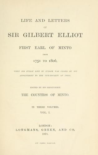 Life and letters of Sir Gilbert Elliot, first earl of Minto, from 1751 to 1806, when his public life in Europe was closed by his appointment to the vice-royalty of India.