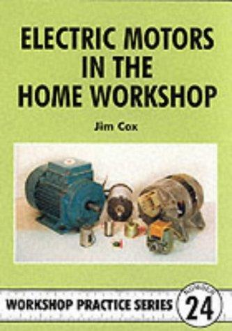 Electric Motors in the Home Workshop: A Practical Guide to Methods of Utilizing Readily Available Electric Motors in Typical Small Workshop Applications Jim Cox